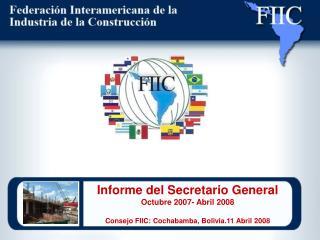 Informe del Secretario General Octubre 2007- Abril 2008  Consejo FIIC: Cochabamba, Bolivia.11 Abril 2008