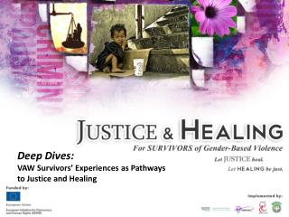 Deep Dives: VAW Survivors  Experiences as Pathways  to Justice and Healing