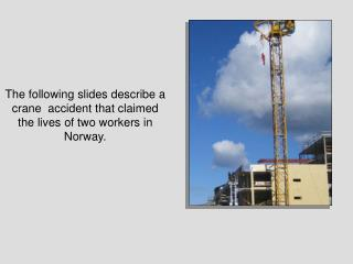 The following slides describe a crane  accident that claimed the lives of two workers in Norway.