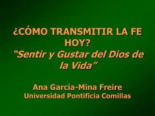 C MO TRANSMITIR LA FE HOY  Sentir y Gustar del Dios de la Vida   Ana Garc a-Mina Freire Universidad Pontificia Comillas