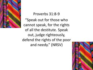 Proverbs 31:8-9  Speak out for those who cannot speak, for the rights of all the destitute. Speak out, judge righteously