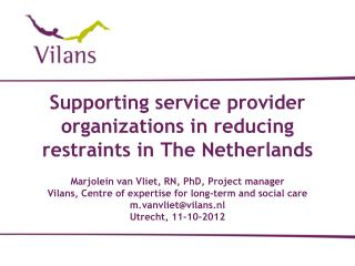 Supporting service provider organizations in reducing restraints in The Netherlands  Marjolein van Vliet, RN, PhD, Proje