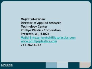 Majid Entezarian Director of Applied research Technology Center Phillips Plastics Corporation Prescott, WI, 54021 Majid.