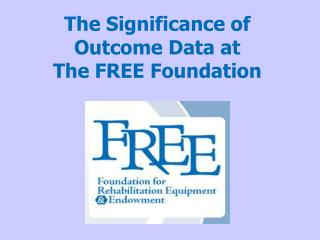 The Significance of  Outcome Data at The FREE Foundation