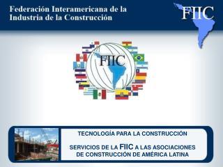 TECNOLOG A PARA LA CONSTRUCCI N  SERVICIOS DE LA FIIC A LAS ASOCIACIONES DE CONSTRUCCI N DE AM RICA LATINA