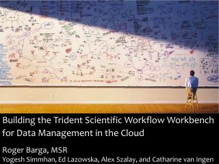 Building the Trident Scientific Workflow Workbench for Data Management in the Cloud    Roger Barga, MSR Yogesh Simmhan,