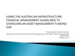 USING THE AUSTRALIAN INFRASTRUCTURE FINANCIAL MANAGEMENT GUIDELINES TO OVERCOME AN ASSET MANAGEMENT FUNDING GAP