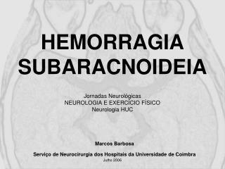 HEMORRAGIA SUBARACNOIDEIA   Jornadas Neurol gicas NEUROLOGIA E EXERC CIO F SICO  Neurologia HUC   Marcos Barbosa    Serv