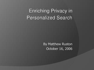 Enriching Privacy in  Personalized Search       By Matthew Ruston October 16, 2006