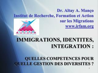 Dr. Altay A. Man o Institut de Recherche, Formation et Action sur les Migrations irfam   IMMIGRATIONS, IDENTITES, INTEGR