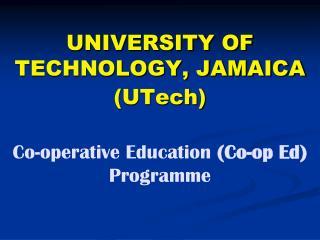 UNIVERSITY OF TECHNOLOGY, JAMAICA UTech   Co-operative Education Co-op Ed Programme