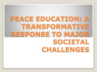 PEACE EDUCATION: A TRANSFORMATIVE RESPONSE TO MAJOR SOCIETAL CHALLENGES
