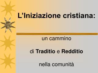 L Iniziazione cristiana:    un cammino   di Traditio e Redditio   nella comunit