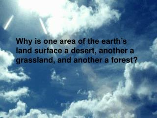 Why is one area of the earth s land surface a desert, another a grassland, and another a forest
