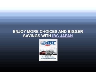 ENJOY MORE CHOICES AND BIGGER SAVINGS WITH IBC JAPAN
