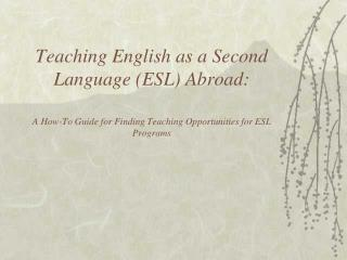 Teaching English as a Second Language ESL Abroad:  A How-To Guide for Finding Teaching Opportunities for ESL Programs