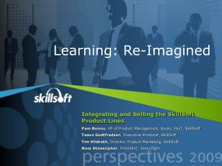 Integrating and Selling the SkillSoft Product Lines Pam Boiros, VP of Product Management, Books 24x7, SkillSoft Taavo Go