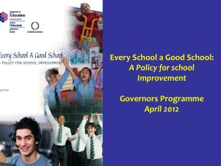 Every School a Good School: A Policy for school Improvement  Governors Programme April 2012