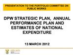 DPW STRATEGIC PLAN,  ANNUAL PERFORMANCE PLAN AND ESTIMATES OF NATIONAL EXPENDITURE   13 MARCH 2012
