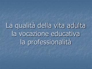 La qualit  della vita adulta  la vocazione educativa la professionalit