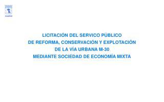 LICITACI N DEL SERVICO P BLICO  DE REFORMA, CONSERVACI N Y EXPLOTACI N  DE LA V A URBANA M-30  MEDIANTE SOCIEDAD DE ECON