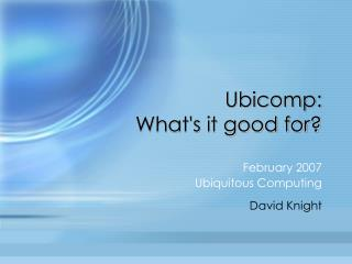 Ubicomp:  Whats it good for