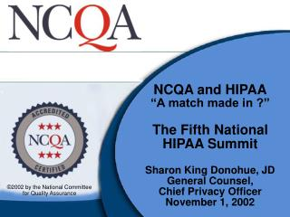 NCQA and HIPAA  A match made in      The Fifth National  HIPAA Summit   Sharon King Donohue, JD General Counsel,  Chief