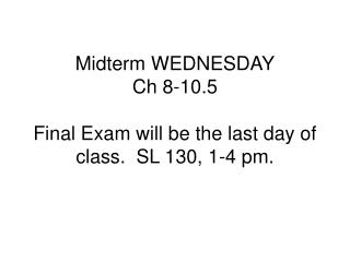 Midterm WEDNESDAY Ch 8-10.5  Final Exam will be the last day of class.  SL 130, 1-4 pm.