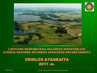 LIETUVOS RESPUBLIKOS APLINKOS MINISTERIJOS  UTENOS REGIONO APLINKOS APSAUGOS DEPARTAMENTO   VEIKLOS ATASKAITA  2011 m.