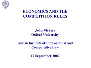 ECONOMICS AND THE COMPETITION RULES    John Vickers Oxford University  British Institute of International and Comparativ