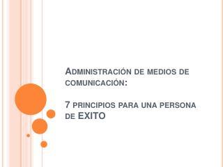 Administraci n de medios de comunicaci n:  7 principios para una persona de EXITO