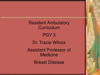 Resident Ambulatory Curriculum PGY 3 Dr. Tracie Wilcox Assistant Professor of Medicine Breast Disease