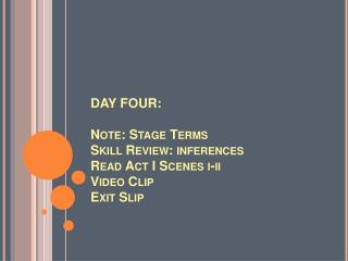 DAY FOUR:  Note: Stage Terms Skill Review: inferences Read Act I Scenes i-ii Video Clip Exit Slip