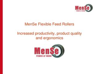 MenSe Flexible Feed Rollers  Increased productivity, product quality  and ergonomics