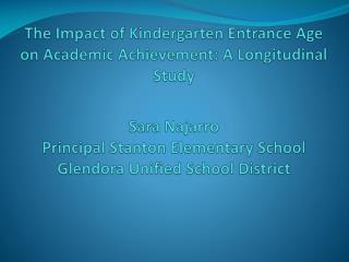 The Impact of Kindergarten Entrance Age on Academic Achievement: A Longitudinal Study  Sara Najarro Principal Stanton El