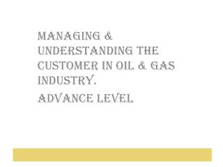 Managing  Understanding The Customer In Oil  Gas Industry. Advance Level
