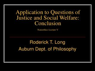 Application to Questions of Justice and Social Welfare:  Conclusion  Nanoethics Lecture V