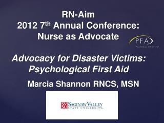 RN-Aim  2012 7th Annual Conference: Nurse as Advocate   Advocacy for Disaster Victims: Psychological First Aid
