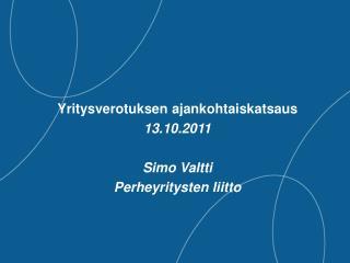 Yritysverotuksen ajankohtaiskatsaus 13.10.2011  Simo Valtti Perheyritysten liitto