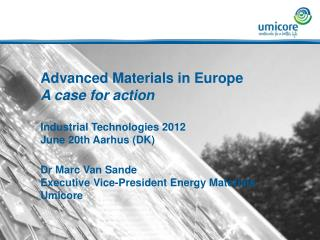 Advanced Materials in Europe A case for action  Industrial Technologies 2012 June 20th Aarhus DK  Dr Marc Van Sande Exec