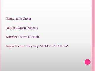 Name: Laura Urena  Subject: English, Period 3  Tearcher: Lorena German  Project s name: Story map  Children Of The Sea