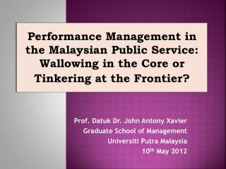 Prof. Datuk Dr. John Antony Xavier Graduate School of Management Universiti Putra Malaysia 10th May 2012