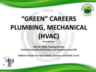 GREEN  CAREERS PLUMBING, MECHANICAL HVAC Presented by:    John M. Reilly, Training Director United Association of Plumb