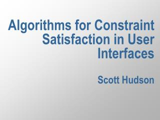 Algorithms for Constraint Satisfaction in User Interfaces  Scott Hudson