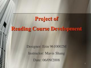 Project of  Reading Course Development   Designer: Erin 9610002M Instructor: Mavis Shang Date: 06