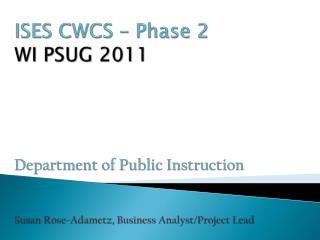 ISES CWCS   Phase 2 WI PSUG 2011     Department of Public Instruction   Susan Rose-Adametz, Business Analyst