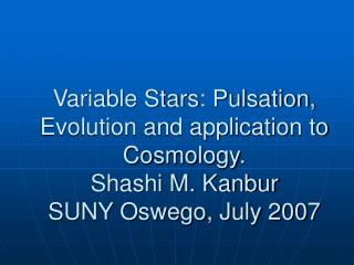 Variable Stars: Pulsation, Evolution and application to Cosmology. Shashi M. Kanbur SUNY Oswego, July 2007