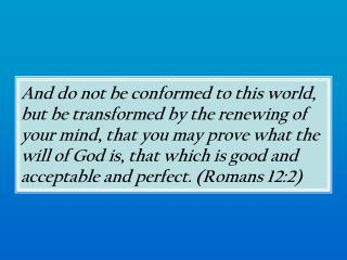 And do not be conformed to this world, but be transformed by the renewing of your mind, that you may prove what the will
