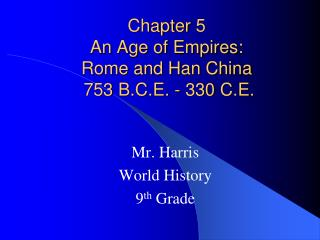 Chapter 5  An Age of Empires:   Rome and Han China  753 B.C.E. - 330 C.E.