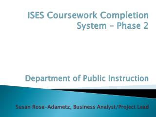 ISES Coursework Completion System   Phase 2     Department of Public Instruction   Susan Rose-Adametz, Business Analyst